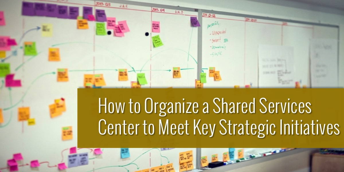 How to Organize a Shared Services Center to Meet Key Strategic Initiatives