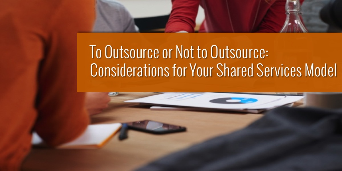 To Outsource or Not to Outsource: Considerations For Your Shared Services Model