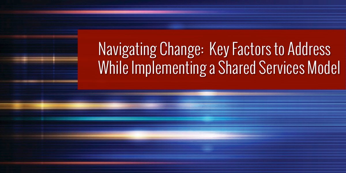 Navigating Change: Key Factors to Address While Implementing a Shared Services Model