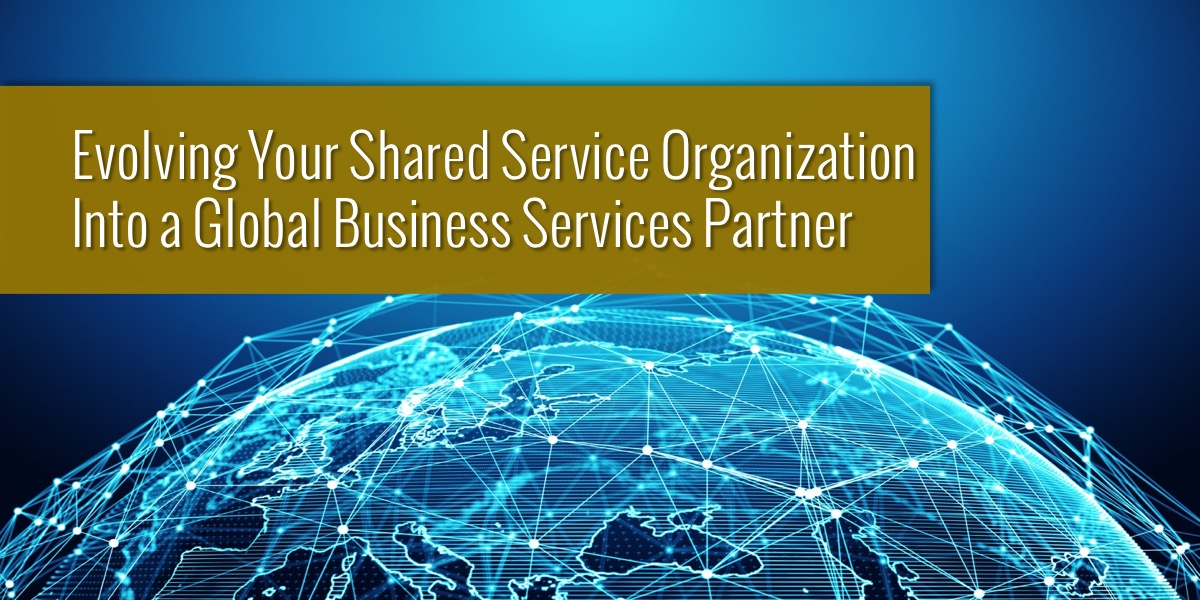 Evolving Your Shared Service Organization into a Global Business Services Partner
