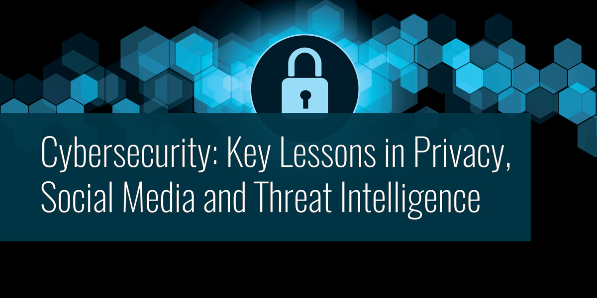 Cybersecurity: Key Lessons in Privacy, Social Media, and Threat Intelligence