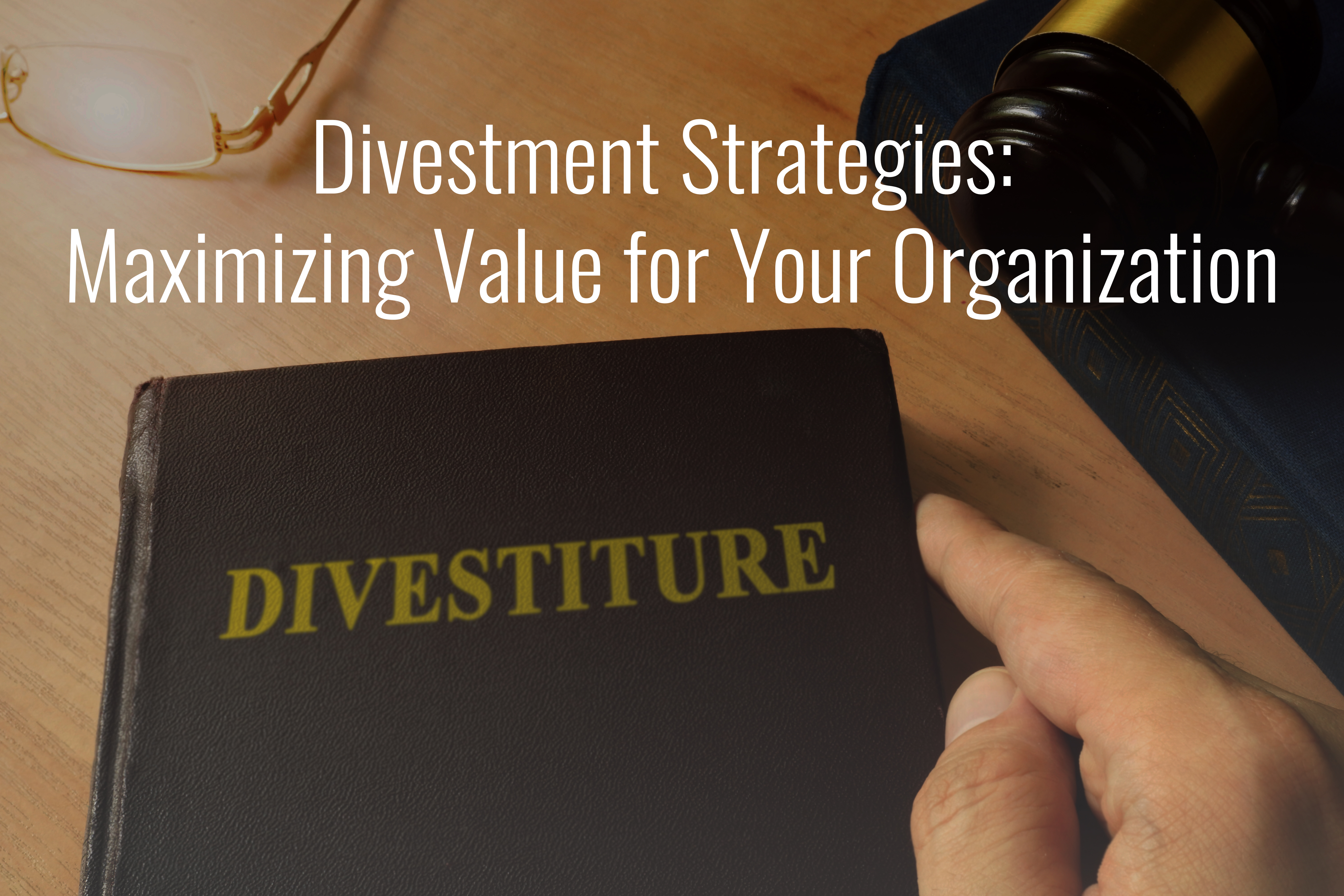 Divestment Strategies: Maximizing Value for Your Organization