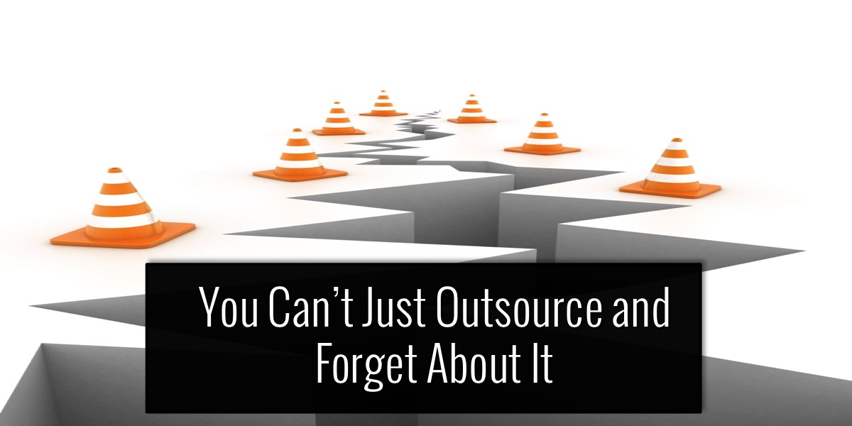 You Can't Just Outsource and Forget About It