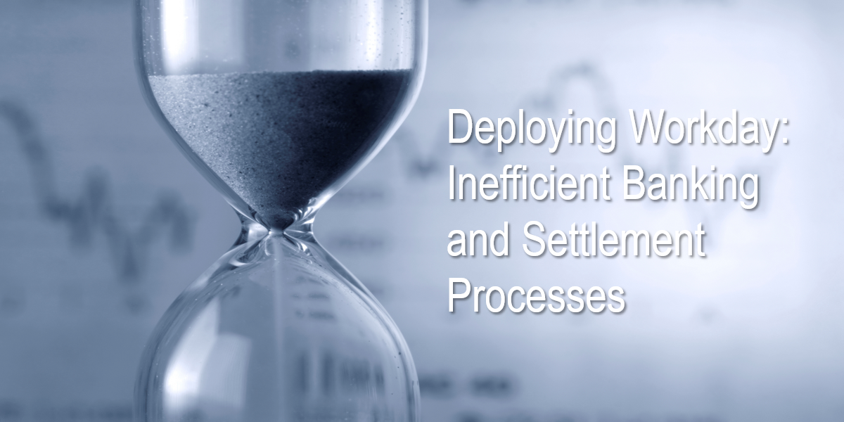 Deploying Workday: Inefficient Banking and Settlement Processes