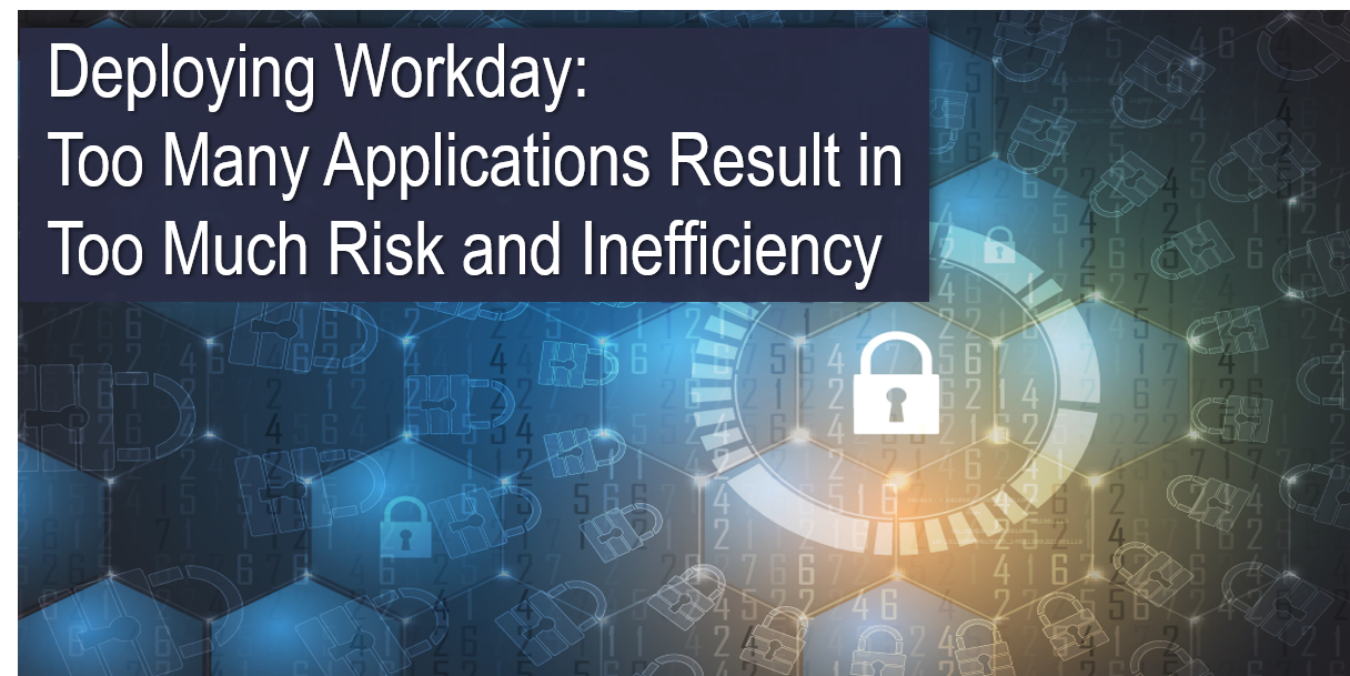 Deploying Workday: Too Many Applications Result in Too Much Risk and Inefficiency