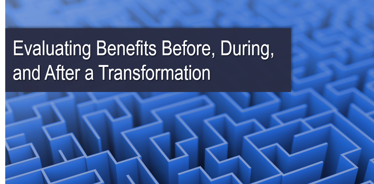 Evaluating Benefits Before, During, and After a Transformation