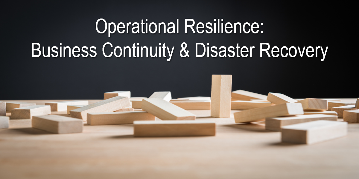 Operational Resilience: Business Continuity and Disaster Recovery