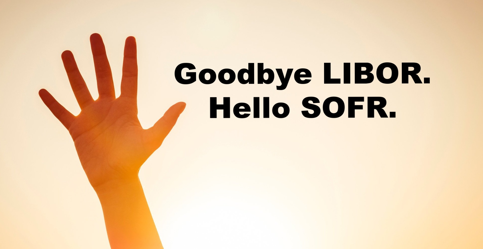 Goodbye LIBOR. Hello SOFR.