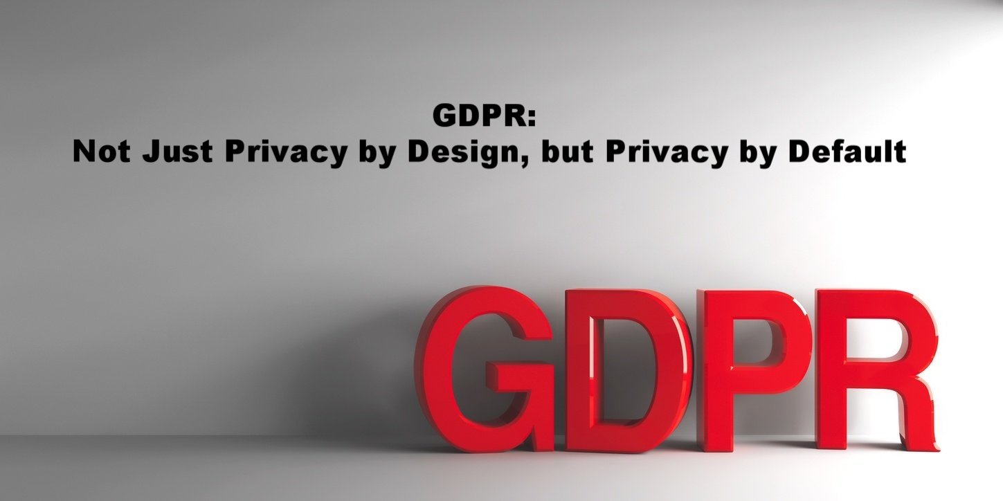 GDPR: Not Just Privacy by Design, but Privacy by Default