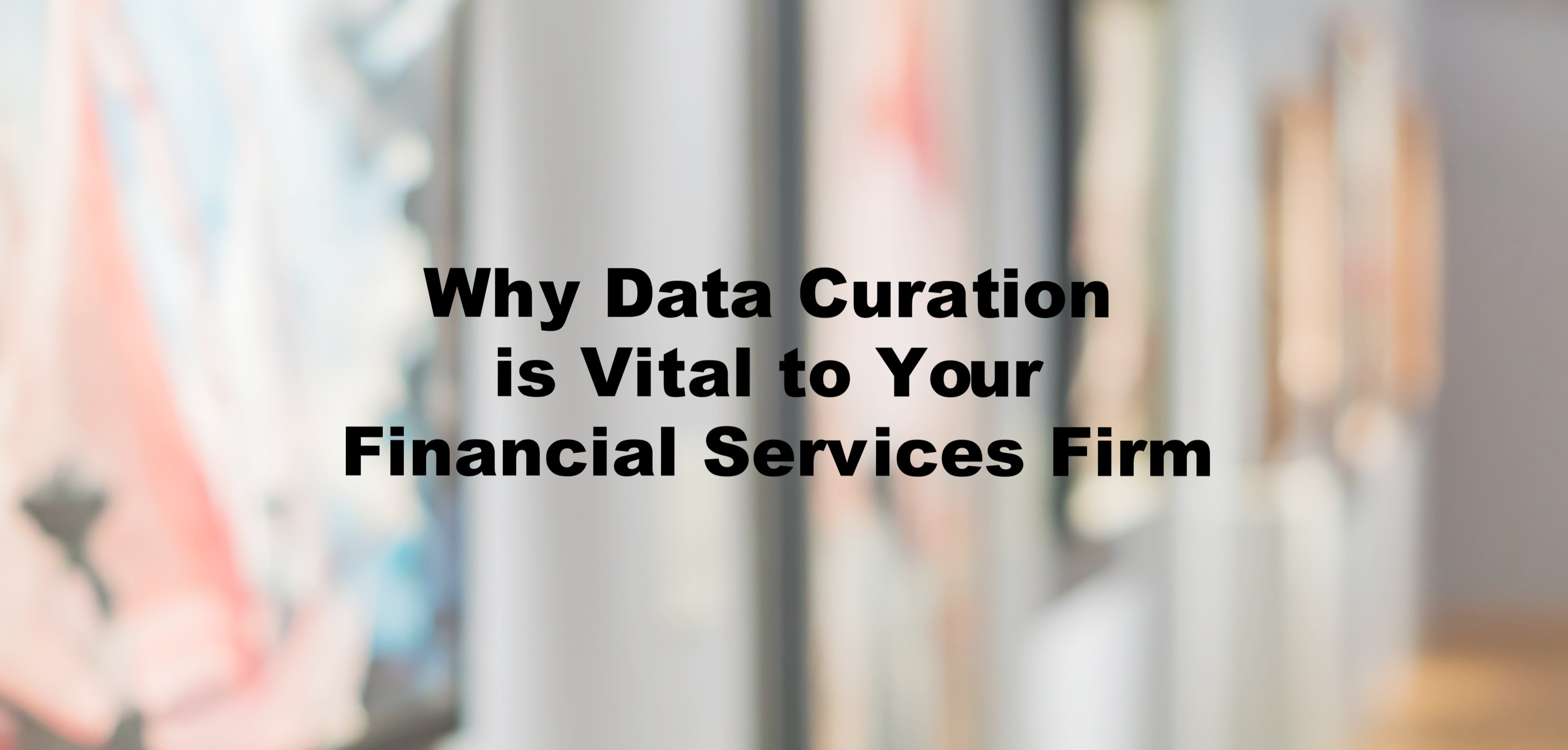 Why Data Curation is Vital to Your Financial Services Firm