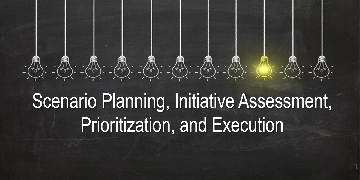 Scenario Planning, Initiative Assessment, Prioritization, and Execution