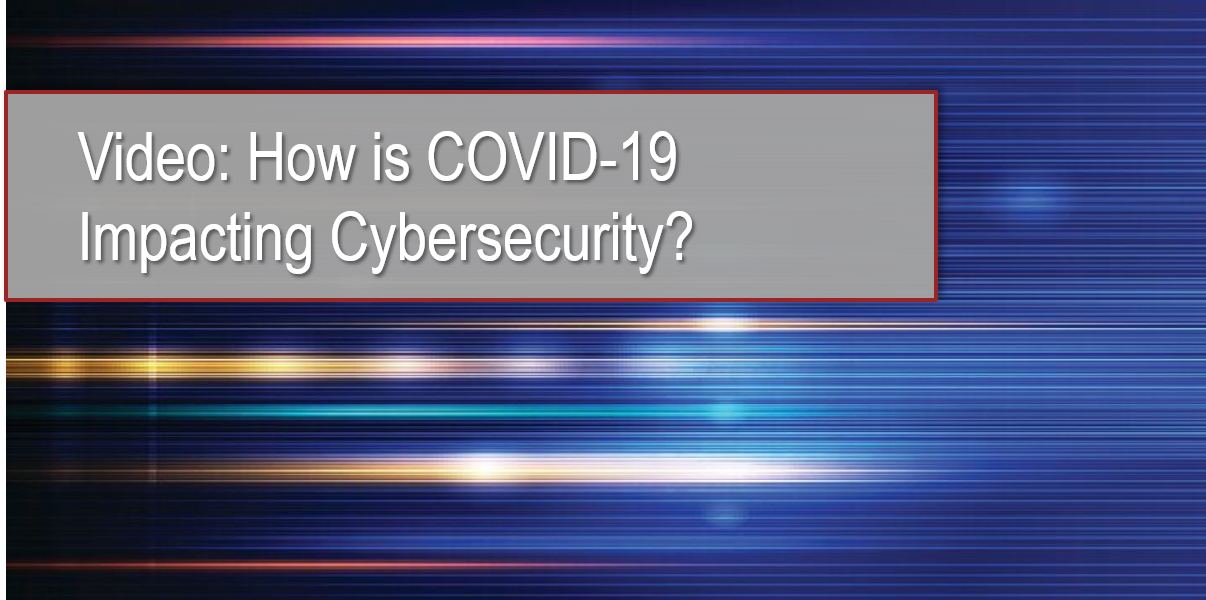 Video: How is COVID-19 Impacting Cybersecurity?